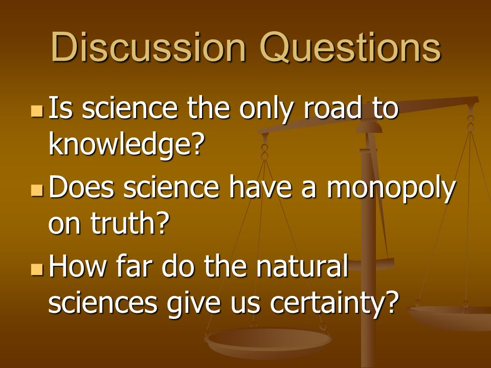 Discussion Questions Is science the only road to knowledge? Is science the only road to knowledge? Does science have a monopoly on truth? Does science