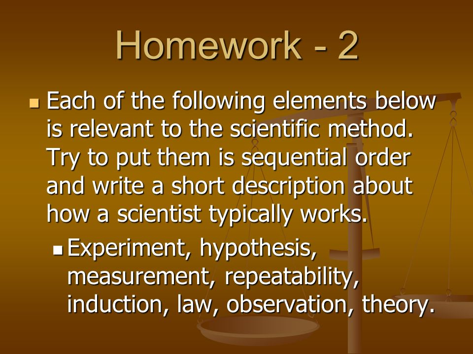 Homework - 2 Each of the following elements below is relevant to the scientific method. Try to put them is sequential order and write a short descript
