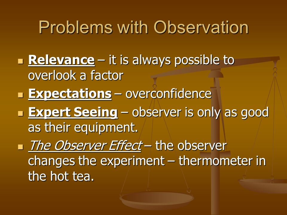 Problems with Observation Relevance – it is always possible to overlook a factor Relevance – it is always possible to overlook a factor Expectations –