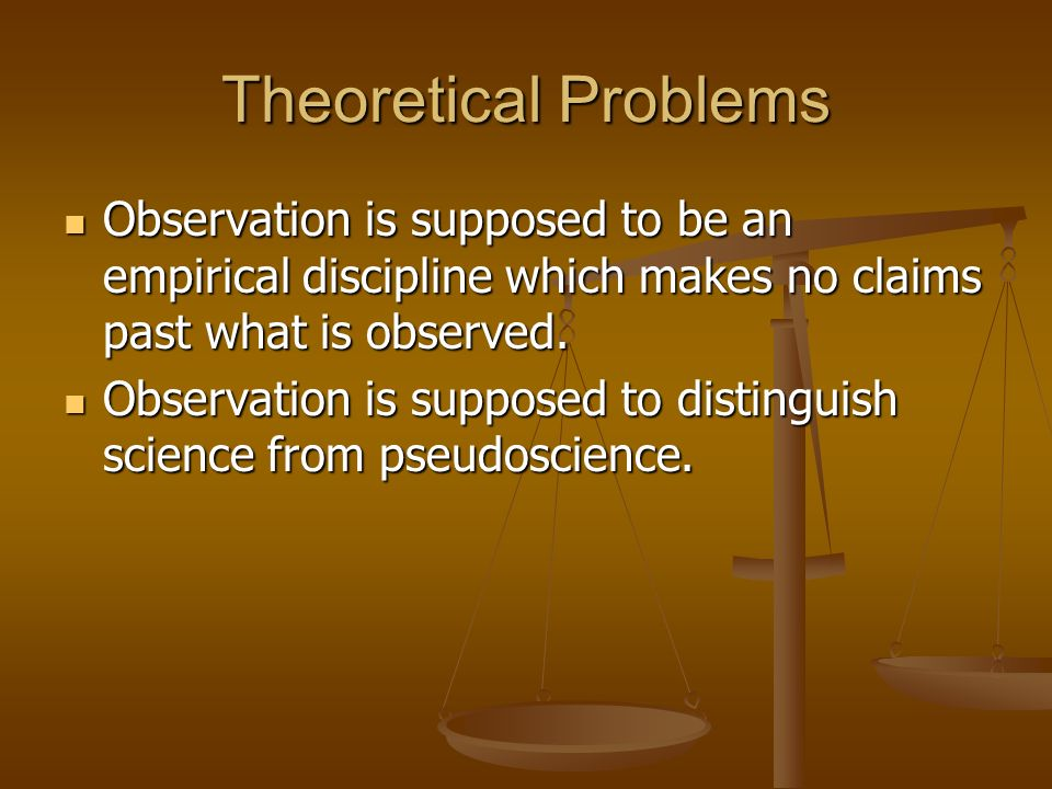 Theoretical Problems Observation is supposed to be an empirical discipline which makes no claims past what is observed. Observation is supposed to be