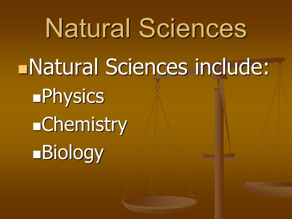 Natural Sciences Natural Sciences include: Natural Sciences include: Physics Physics Chemistry Chemistry Biology Biology