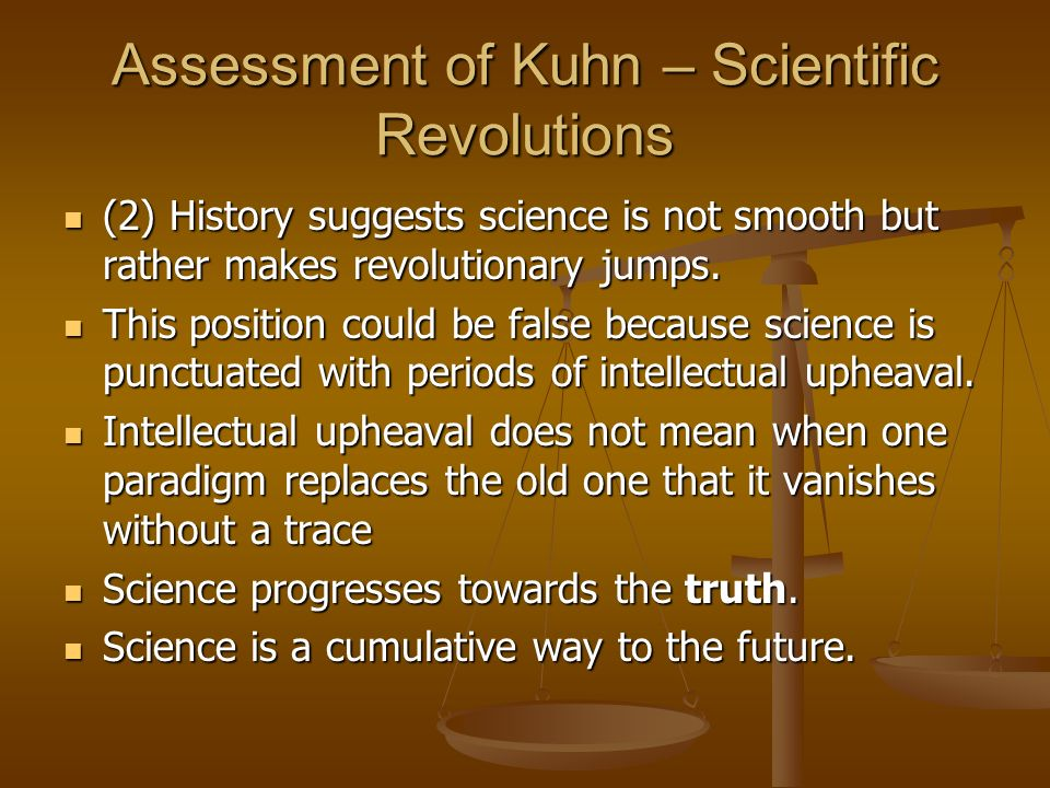 Assessment of Kuhn – Scientific Revolutions (2) History suggests science is not smooth but rather makes revolutionary jumps. (2) History suggests scie