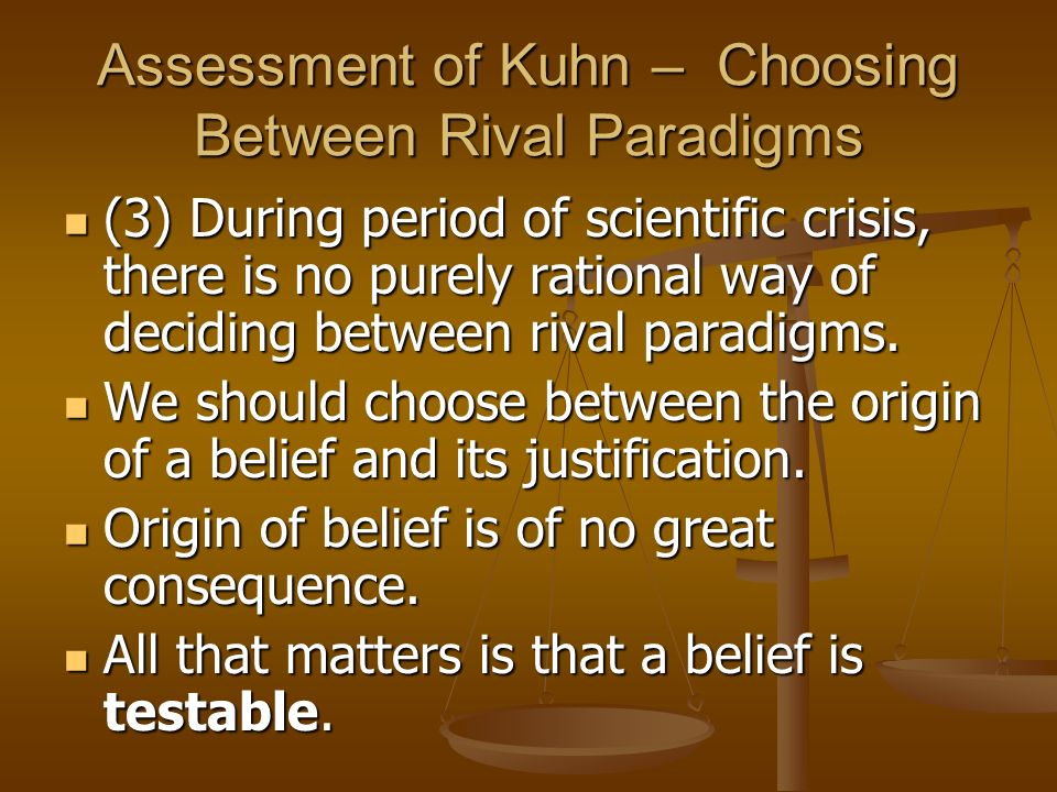 Assessment of Kuhn – Choosing Between Rival Paradigms (3) During period of scientific crisis, there is no purely rational way of deciding between riva