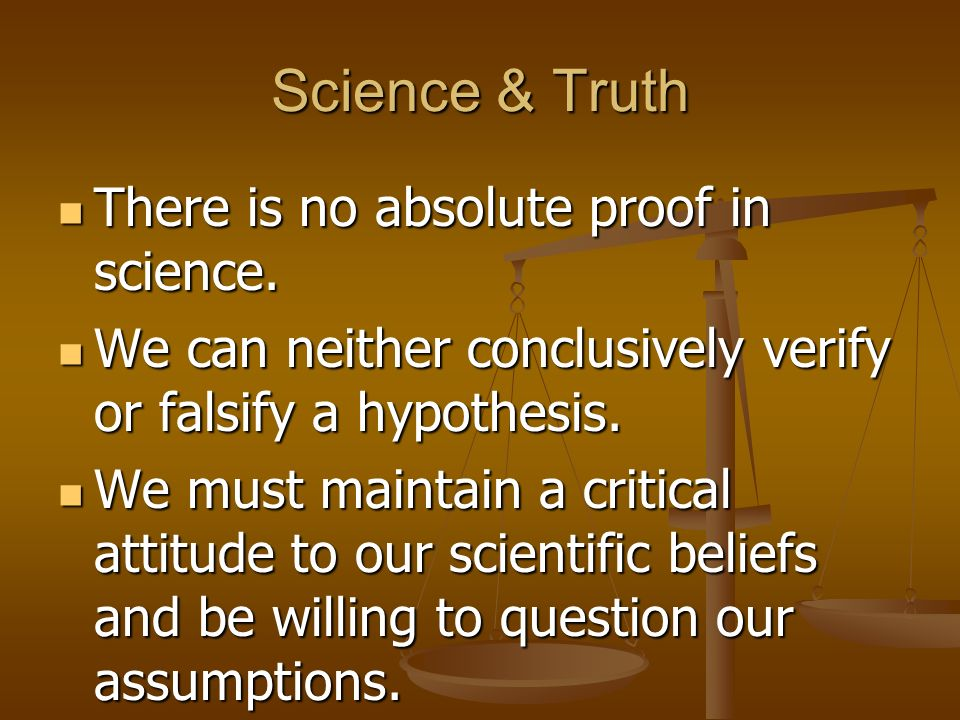 Science & Truth There is no absolute proof in science. There is no absolute proof in science. We can neither conclusively verify or falsify a hypothes