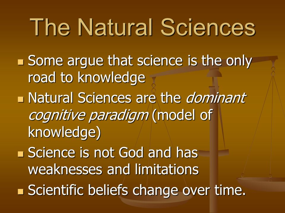 The Natural Sciences Some argue that science is the only road to knowledge Some argue that science is the only road to knowledge Natural Sciences are