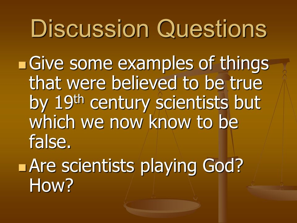 Discussion Questions Give some examples of things that were believed to be true by 19 th century scientists but which we now know to be false. Give so