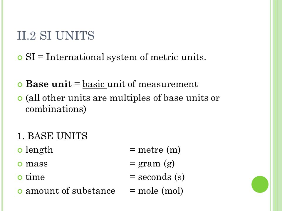 II.2 SI UNITS SI = International system of metric units. Base unit = basic unit of measurement (all other units are multiples of base units or combina