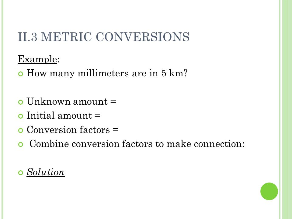 II.3 METRIC CONVERSIONS Example: How many millimeters are in 5 km? Unknown amount = Initial amount = Conversion factors = Combine conversion factors t