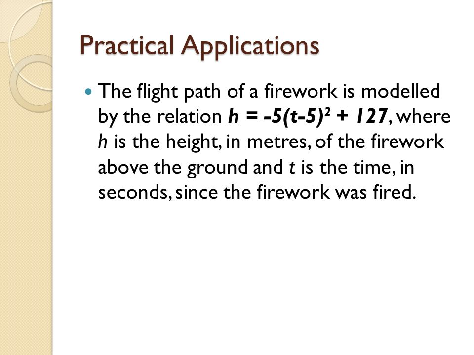 Practical Applications The flight path of a firework is modelled by the relation h = -5(t-5) 2 + 127, where h is the height, in metres, of the firewor