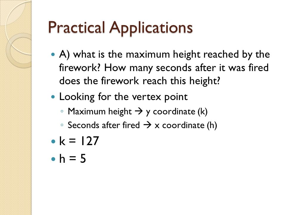 Practical Applications A) what is the maximum height reached by the firework? How many seconds after it was fired does the firework reach this height?
