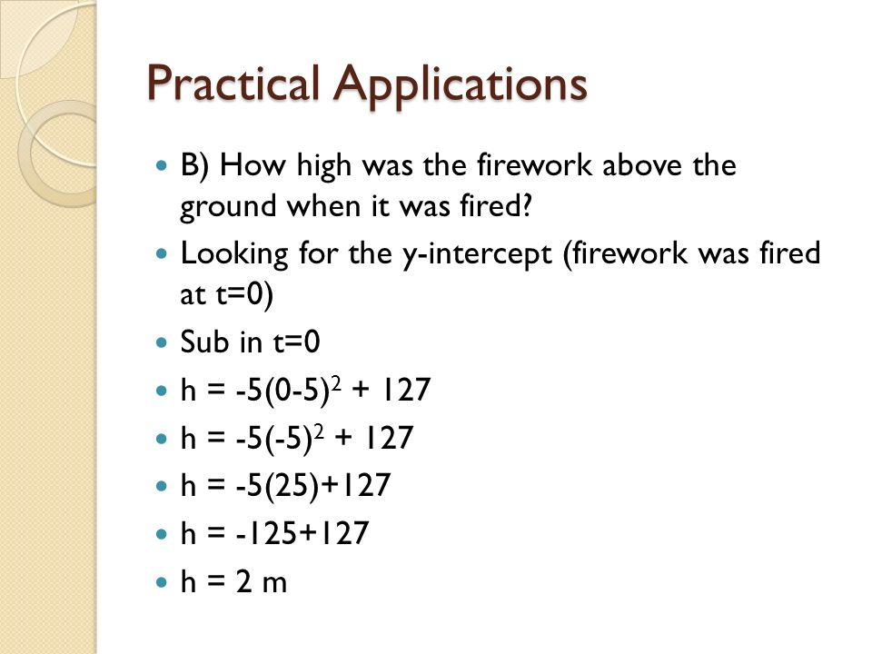 Practical Applications B) How high was the firework above the ground when it was fired? Looking for the y-intercept (firework was fired at t=0) Sub in