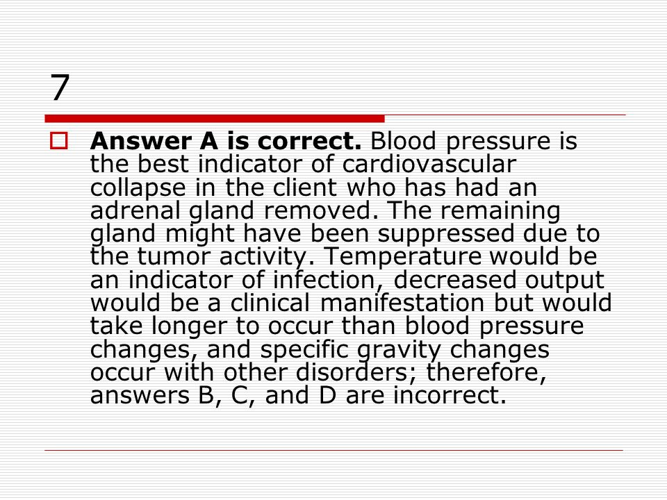 7 Answer A is correct. Blood pressure is the best indicator of cardiovascular collapse in the client who has had an adrenal gland removed. The remaini