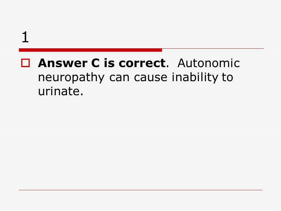 1 Answer C is correct. Autonomic neuropathy can cause inability to urinate.