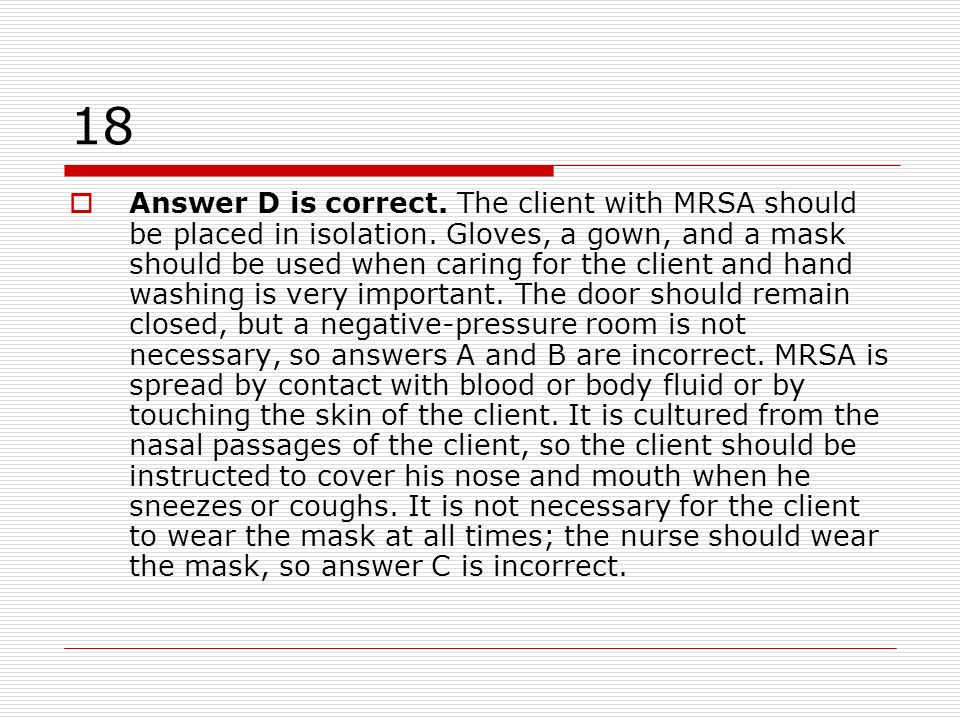 18 Answer D is correct. The client with MRSA should be placed in isolation. Gloves, a gown, and a mask should be used when caring for the client and h