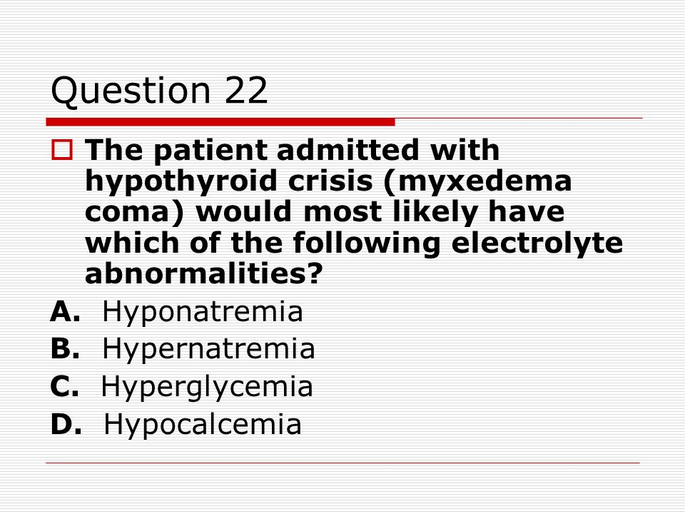 Question 22 The patient admitted with hypothyroid crisis (myxedema coma) would most likely have which of the following electrolyte abnormalities? A. H