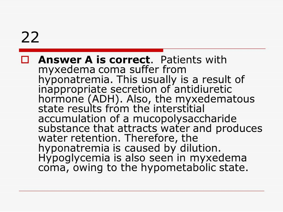 22 Answer A is correct. Patients with myxedema coma suffer from hyponatremia. This usually is a result of inappropriate secretion of antidiuretic horm