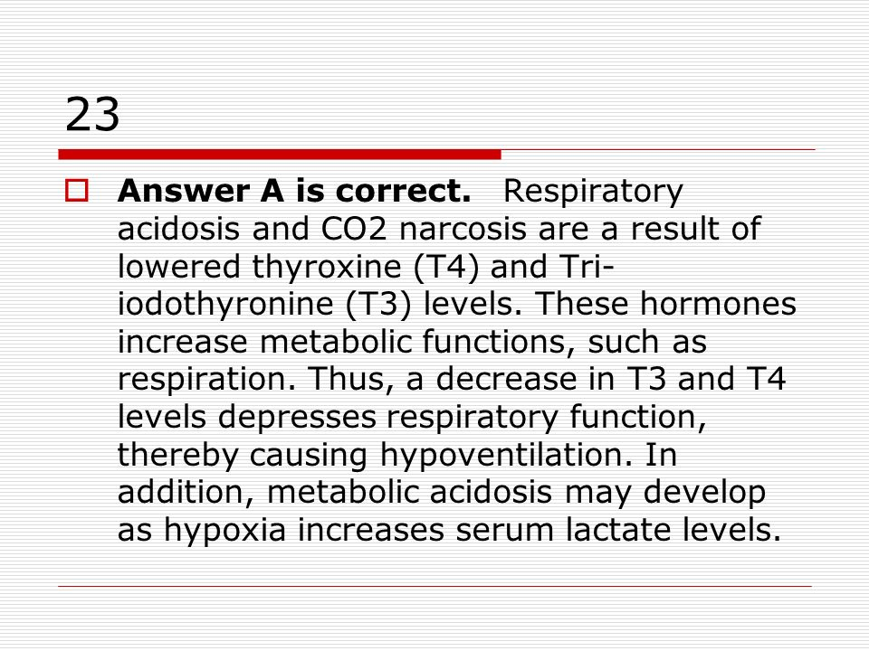 23 Answer A is correct. Respiratory acidosis and CO2 narcosis are a result of lowered thyroxine (T4) and Tri- iodothyronine (T3) levels. These hormone