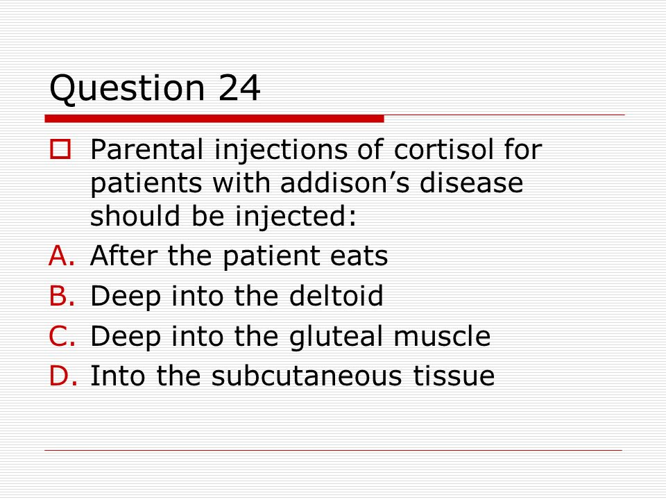 Question 24 Parental injections of cortisol for patients with addisons disease should be injected: A.After the patient eats B.Deep into the deltoid C.