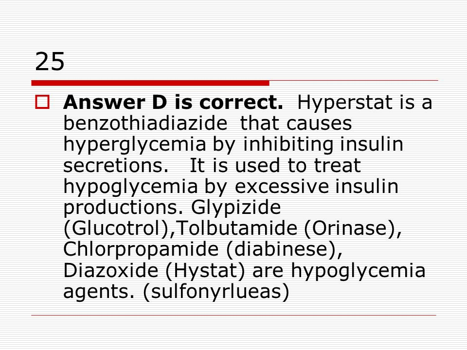 25 Answer D is correct. Hyperstat is a benzothiadiazide that causes hyperglycemia by inhibiting insulin secretions. It is used to treat hypoglycemia b