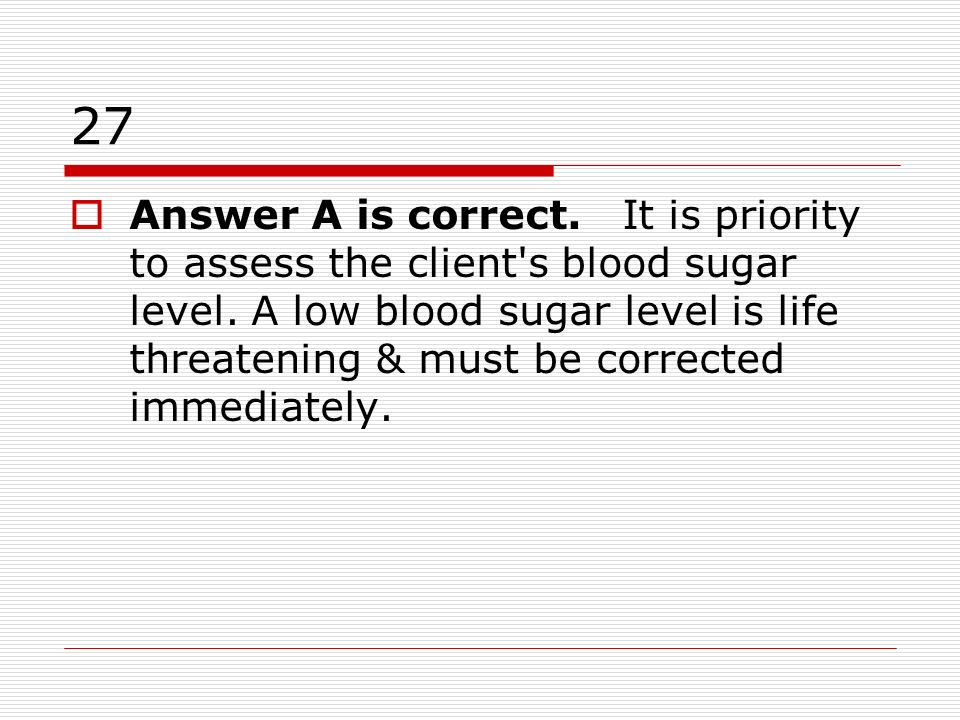 27 Answer A is correct. It is priority to assess the client's blood sugar level. A low blood sugar level is life threatening & must be corrected immed