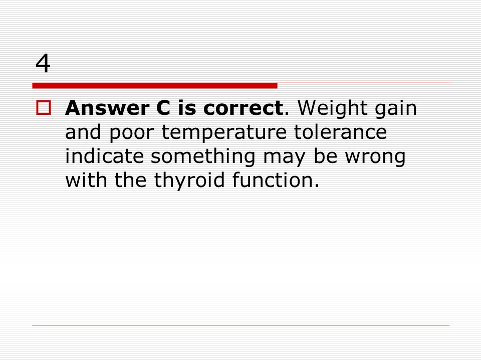 4 Answer C is correct. Weight gain and poor temperature tolerance indicate something may be wrong with the thyroid function.