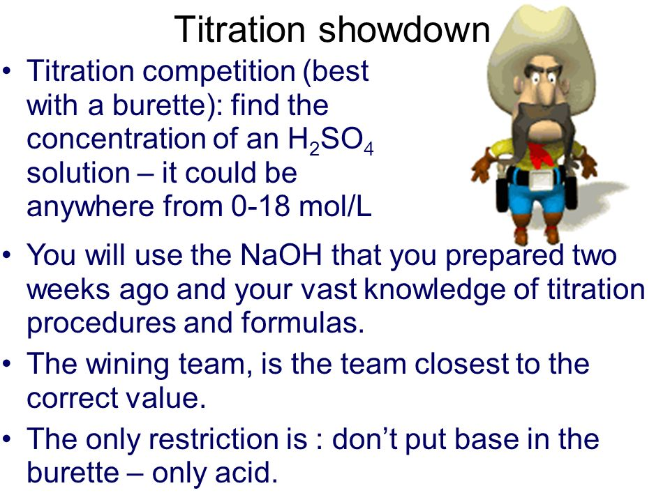 Titration showdown Titration competition (best with a burette): find the concentration of an H 2 SO 4 solution – it could be anywhere from 0-18 mol/L