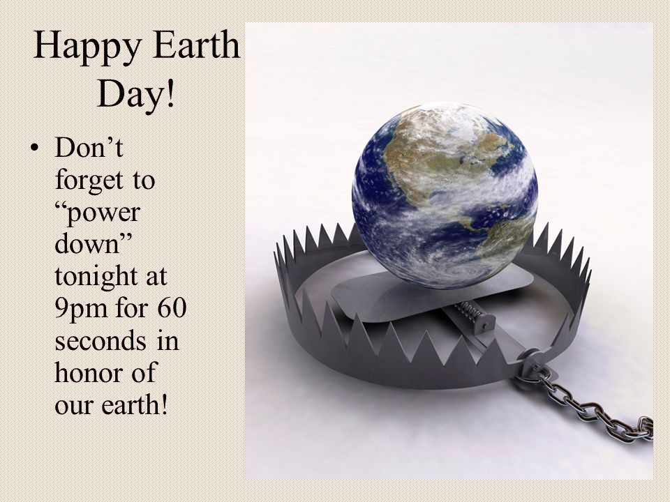 Happy Earth Day! Dont forget to power down tonight at 9pm for 60 seconds in honor of our earth!