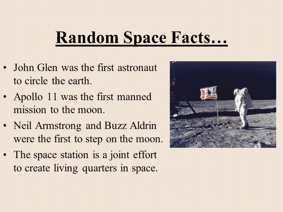Random Space Facts… John Glen was the first astronaut to circle the earth. Apollo 11 was the first manned mission to the moon. Neil Armstrong and Buzz
