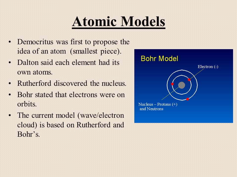 Atomic Models Democritus was first to propose the idea of an atom (smallest piece). Dalton said each element had its own atoms. Rutherford discovered