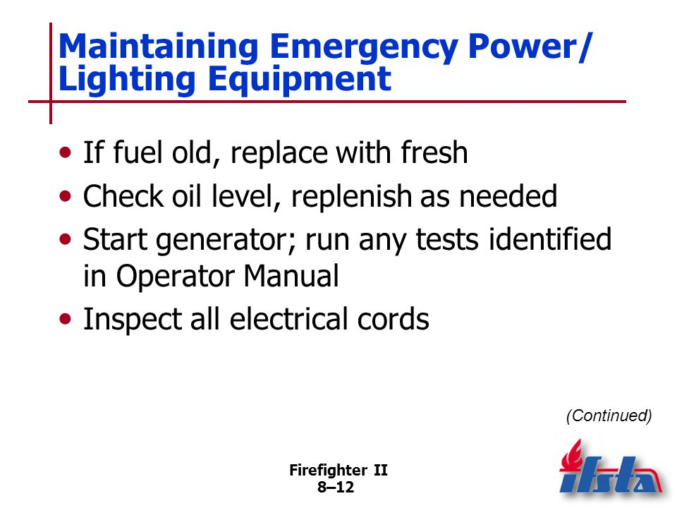 Firefighter II 8–11 Maintaining Emergency Power/ Lighting Equipment Review manufacturers service manual Inspect spark plugs, plug wires If spark plug damaged or service manual recommends, replace Check equipment carburetor Check fuel level, fill if necessary (Continued)