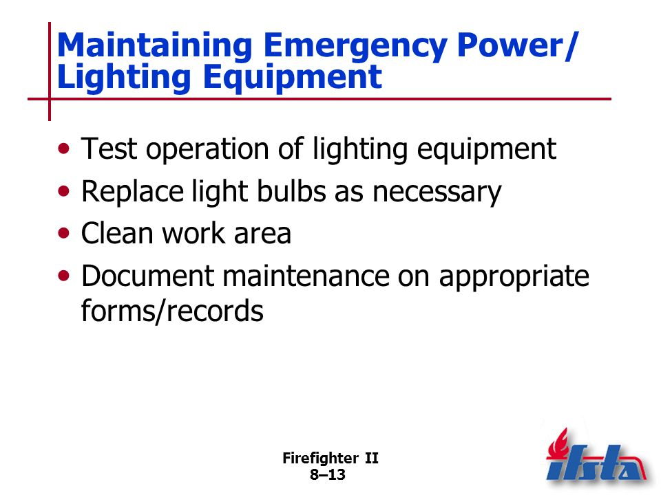 Firefighter II 8–12 Maintaining Emergency Power/ Lighting Equipment If fuel old, replace with fresh Check oil level, replenish as needed Start generator; run any tests identified in Operator Manual Inspect all electrical cords (Continued)