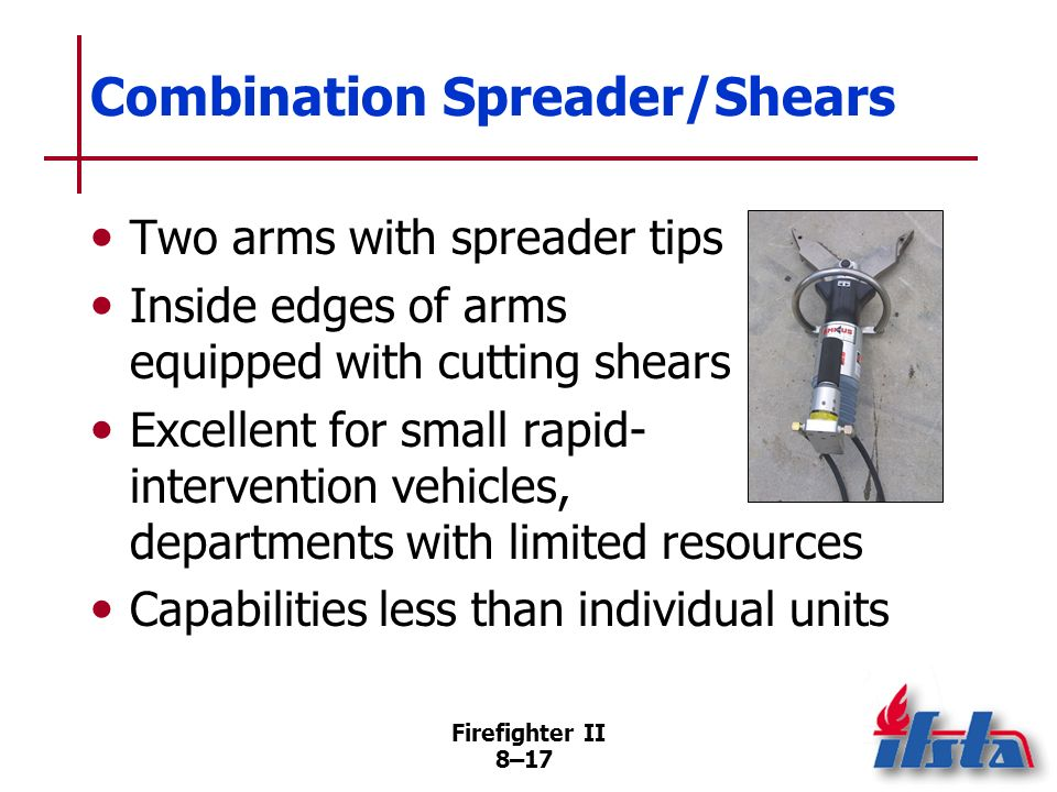 Firefighter II 8–16 Shears Capable of cutting almost any metal object May be used to cut other materials Capable of producing tons of force Opening spread of approximately 7 inches (175 mm)