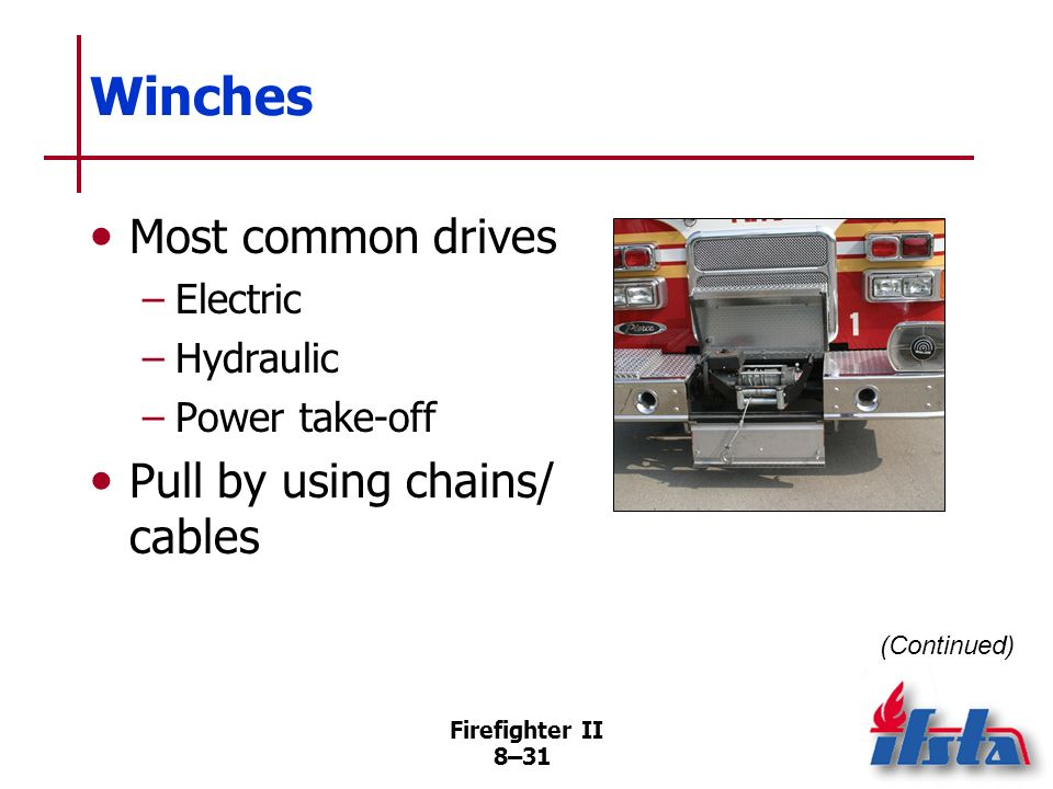 Firefighter II 8–30 Winches Excellent pulling tools Usually deployed faster, greater travel/ pulling distances, stronger than other lifting/pulling de