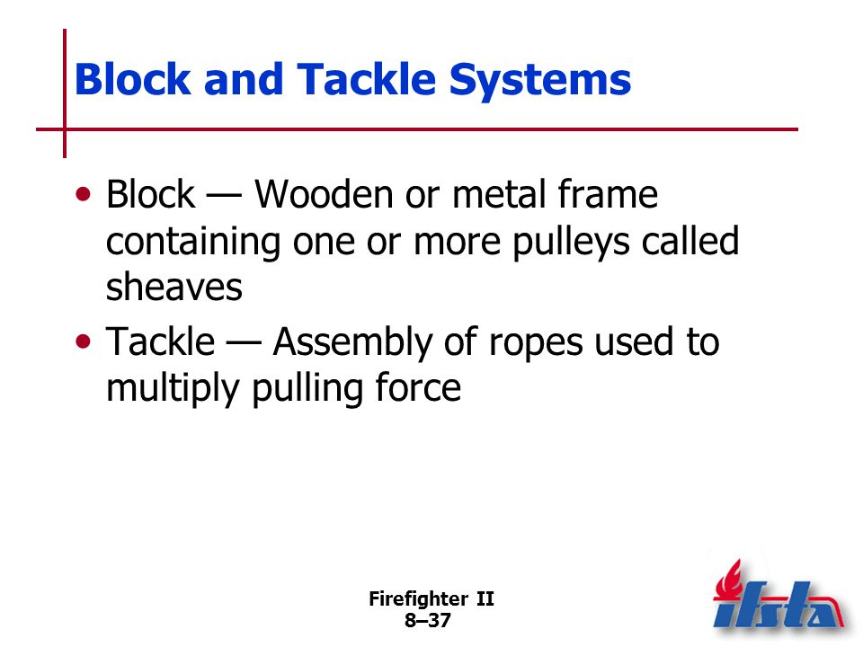 Firefighter II 8–36 Block and Tackle Systems Convert given amount of pull to working force greater than the pull Useful for lifting/pulling heavy load