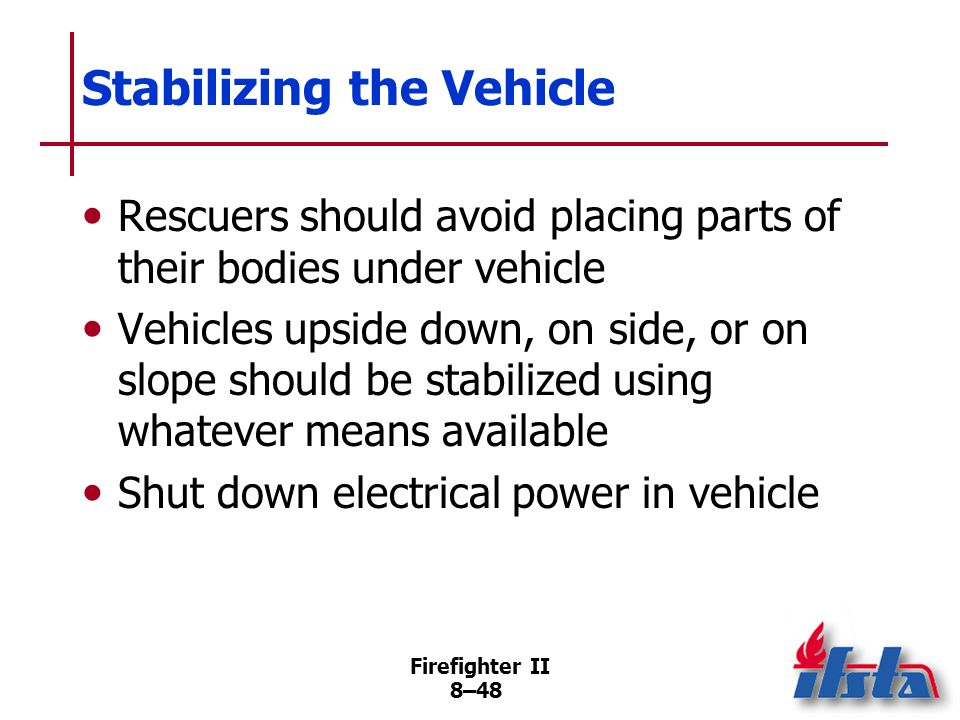 Firefighter II 8–47 Stabilizing the Vehicle Prevent horizontal motion –Chock vehicles wheels –Do not rely on mechanical systems Prevent vertical motio