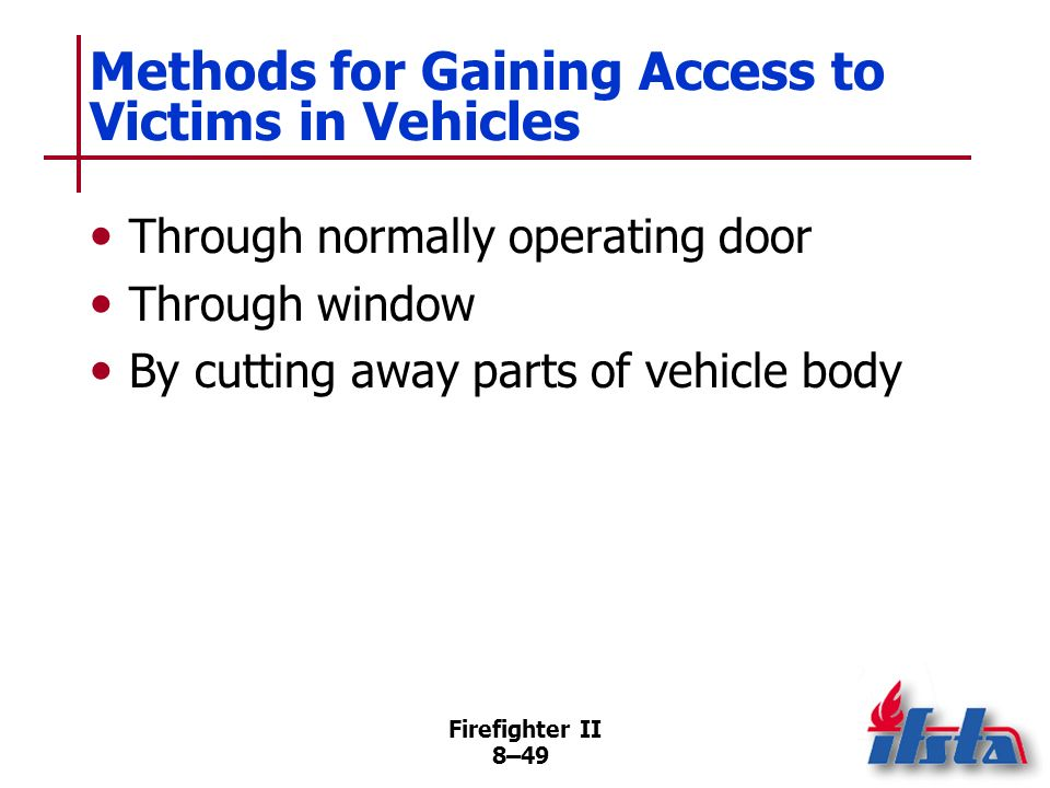 Firefighter II 8–48 Stabilizing the Vehicle Rescuers should avoid placing parts of their bodies under vehicle Vehicles upside down, on side, or on slope should be stabilized using whatever means available Shut down electrical power in vehicle