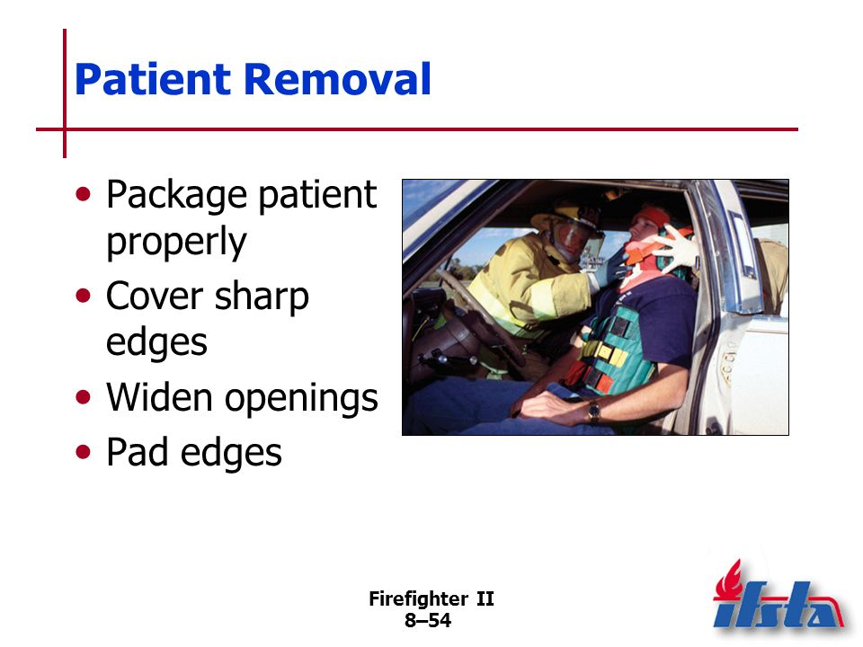 Firefighter II 8–53 Actions for Patient Management Rescuers inside vehicle should wear PPE Treatment can be simultaneous with preparation for removal from vehicle Vehicle must be removed from around patient