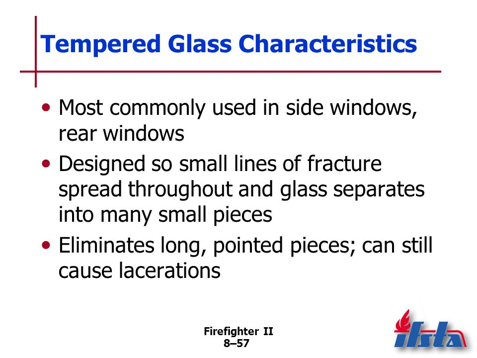 Firefighter II 8–56 Laminated Safety Glass Characteristics Produces long, pointed shards with sharp edges Stays attached to laminate and moves as unit when broken Keeps shards of glass from flying about