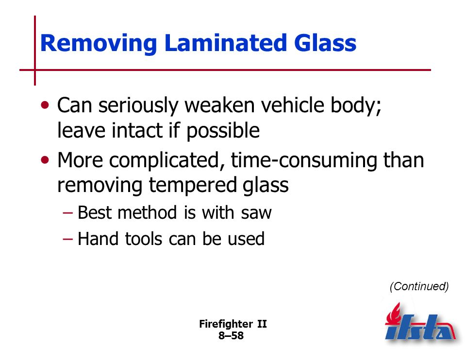 Firefighter II 8–57 Tempered Glass Characteristics Most commonly used in side windows, rear windows Designed so small lines of fracture spread throughout and glass separates into many small pieces Eliminates long, pointed pieces; can still cause lacerations