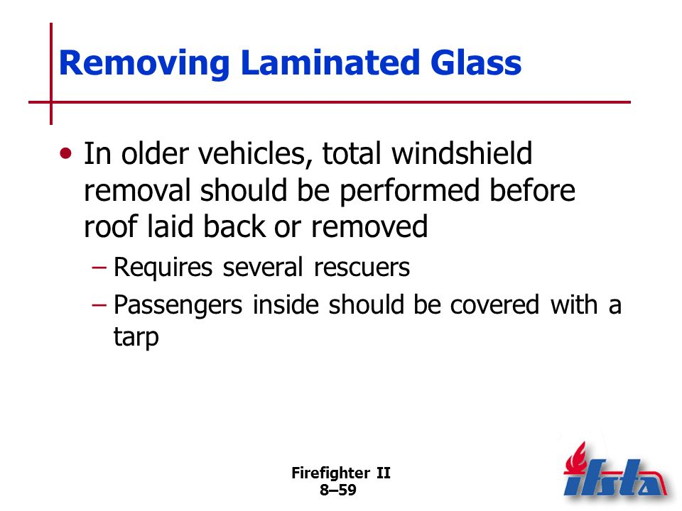 Firefighter II 8–58 Removing Laminated Glass Can seriously weaken vehicle body; leave intact if possible More complicated, time-consuming than removin
