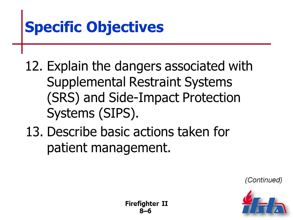 Firefighter II 8–5 Specific Objectives 10.List the three methods of gaining access to victims in vehicles. 11.List the most common hazards associated
