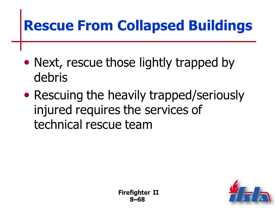 Firefighter II 8–67 Rescue From Collapsed Buildings Difficulty in reaching victim in structural collapse depends upon conditions In some cases, uninju