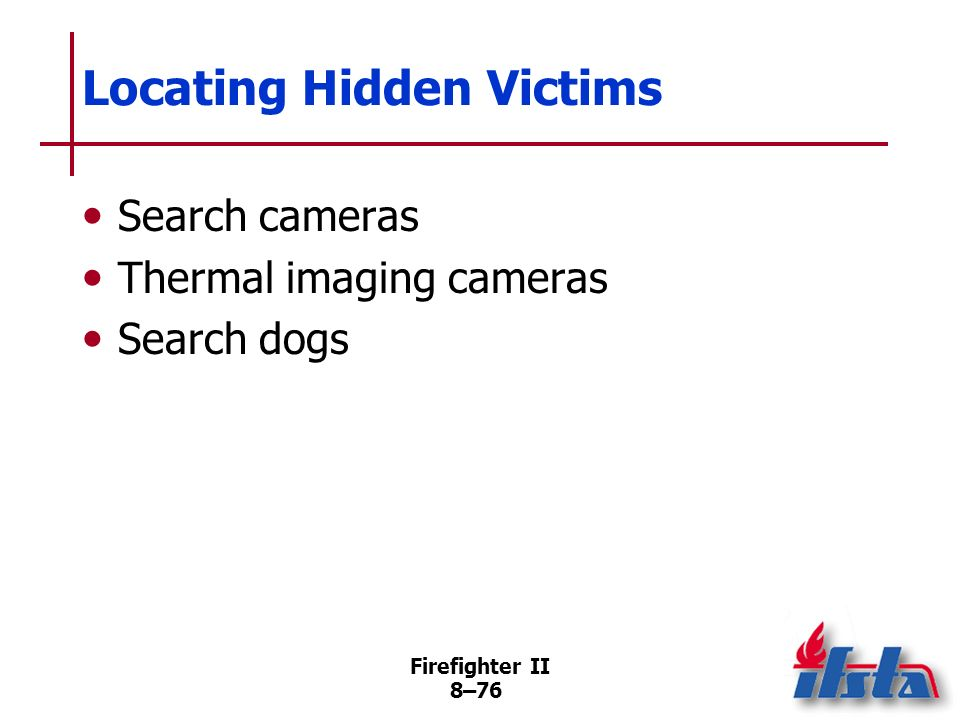 Firefighter II 8–75 Locating Hidden Victims Hailing Calling out to elicit response from hidden victims Seismic/short-distance radar devices Electronically enhanced acoustic listening devices (Continued)