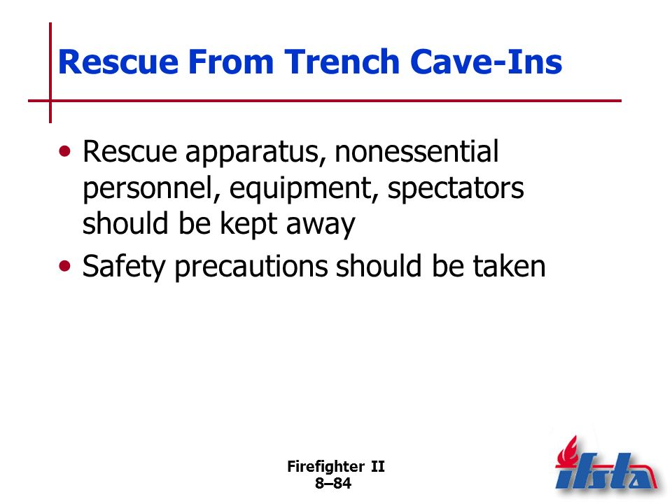Firefighter II 8–83 Rescue From Trench Cave-Ins Rescue operations depend on making site as safe as possible Rescuers should not be sent into trench unless trained/equipped (Continued)