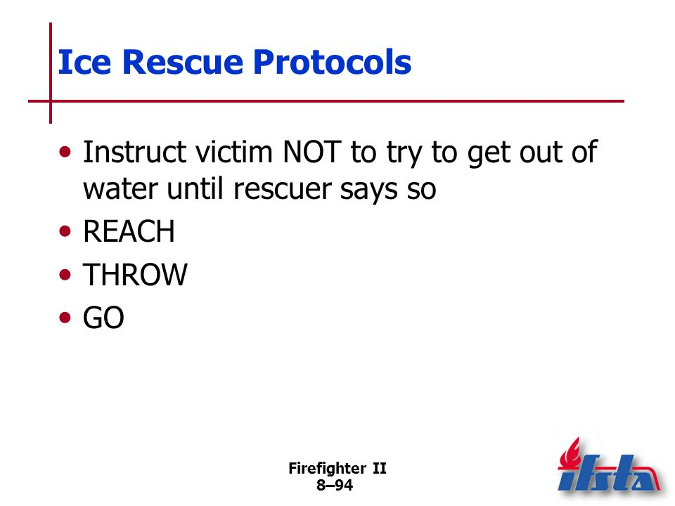 Firefighter II 8–93 Ice Rescue Considerations Because ice is thick, not necessarily strong Victims almost certainly suffering hypothermia Victims may