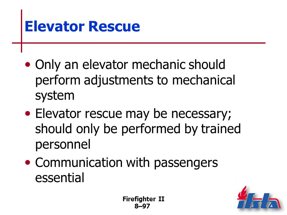 Firefighter II 8–96 Elevator Rescue Usually not a true emergency Usually involves elevators stalled between floors Firefighters should reassure passen