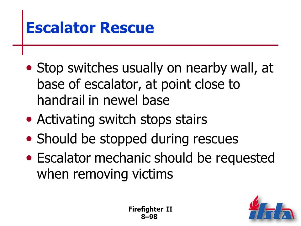 Firefighter II 8–97 Elevator Rescue Only an elevator mechanic should perform adjustments to mechanical system Elevator rescue may be necessary; should only be performed by trained personnel Communication with passengers essential