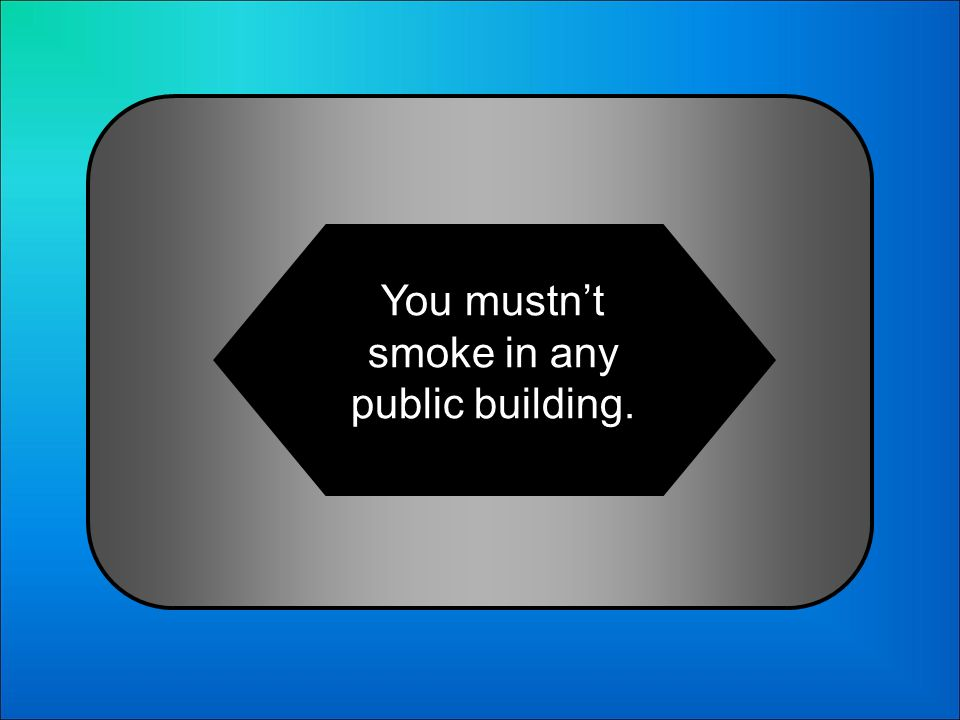 A:B: You have smoke in any public building. You must to smoke in any public building. 14 Choose the correct sentence: C:D: You dont have to smoke in a