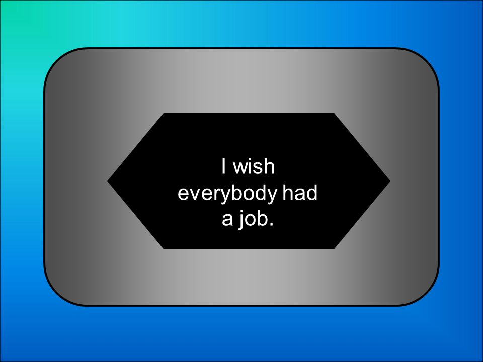 A:B: I wish everybody has a job. I everybody will have a job. 24 Choose the correct sentence: C:D: I wish everybody had a job. I wish everybody would