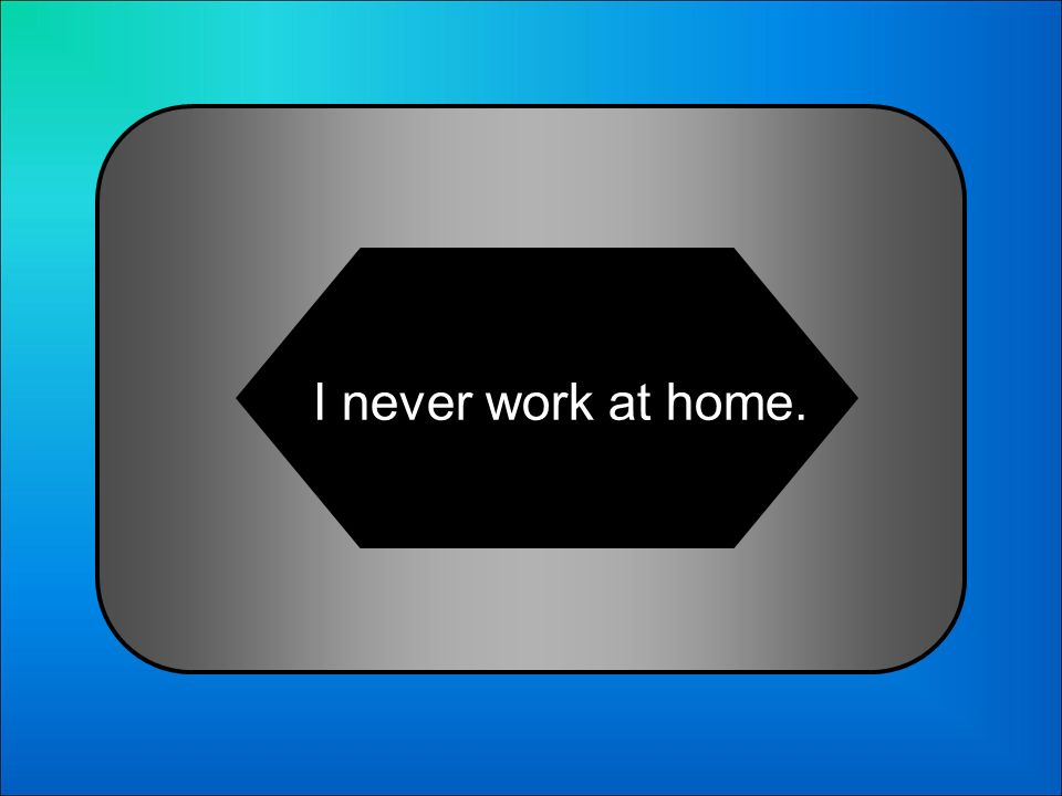 A:B: I never works at home. I am never working at home. 1 Choose the correct sentence: C:D: I never am working at home. I never work at home.